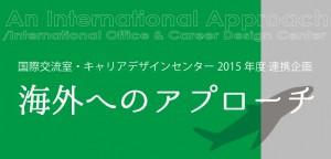 国際交流室・キャリアデザインセンター 2015年度 連携企画 海外へのアプローチ